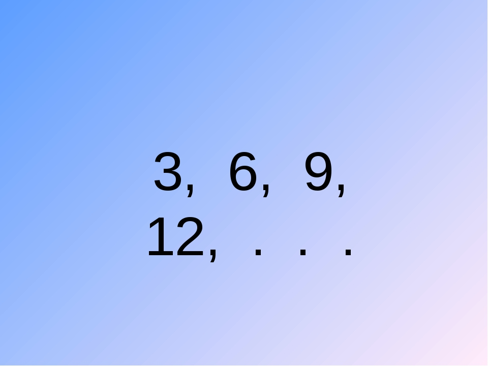 3, 6, 9, 12, . . .