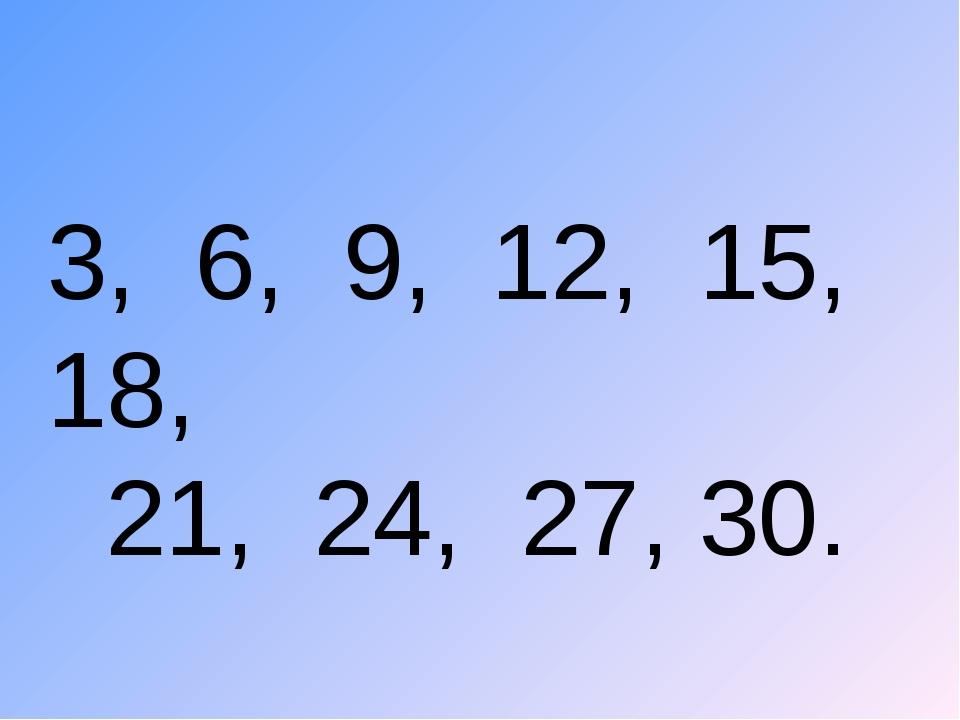 3, 6, 9, 12, 15, 18, 21, 24, 27, 30.