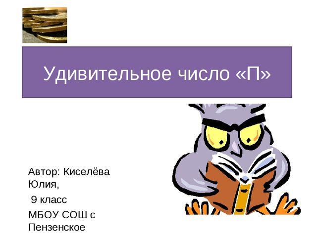 Удивительное число «П» Автор: Киселёва Юлия, 9 класс МБОУ СОШ с Пензенское