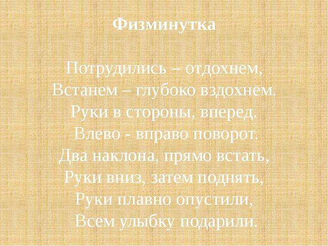 Физминутка Потрудились – отдохнем, Встанем – глубоко вздохнем. Руки в сторон...