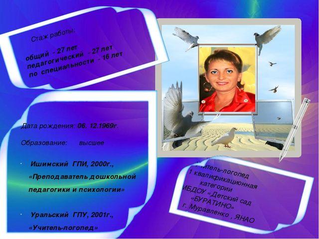 Дата рождения: 06. 12.1969г. Образование: высшее Ишимский ГПИ, 2000г., «Препо...