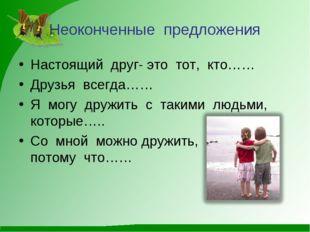 Неоконченные предложения Настоящий друг- это тот, кто…… Друзья всегда…… Я мог