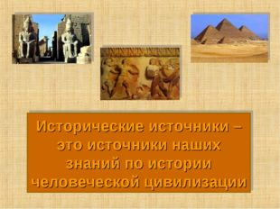 Исторические источники – это источники наших знаний по истории человеческой ц