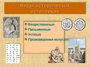 Виды исторических источников Вещественные Письменные Устные Произведения иску