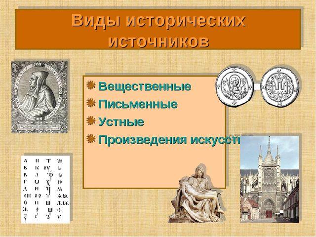 Виды исторических источников Вещественные Письменные Устные Произведения иску...