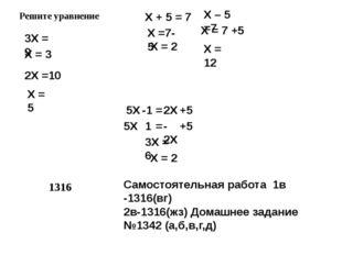 Решите уравнение Х + 5 = 7 Х =7- 5 Х = 2 Х – 5 =7 Х = 7 +5 Х = 12 1316 5Х 3Х