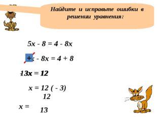 Найдите и исправьте ошибки в решении уравнения: 5х - 8 = 4 - 8х 5х - 8х = 4 +