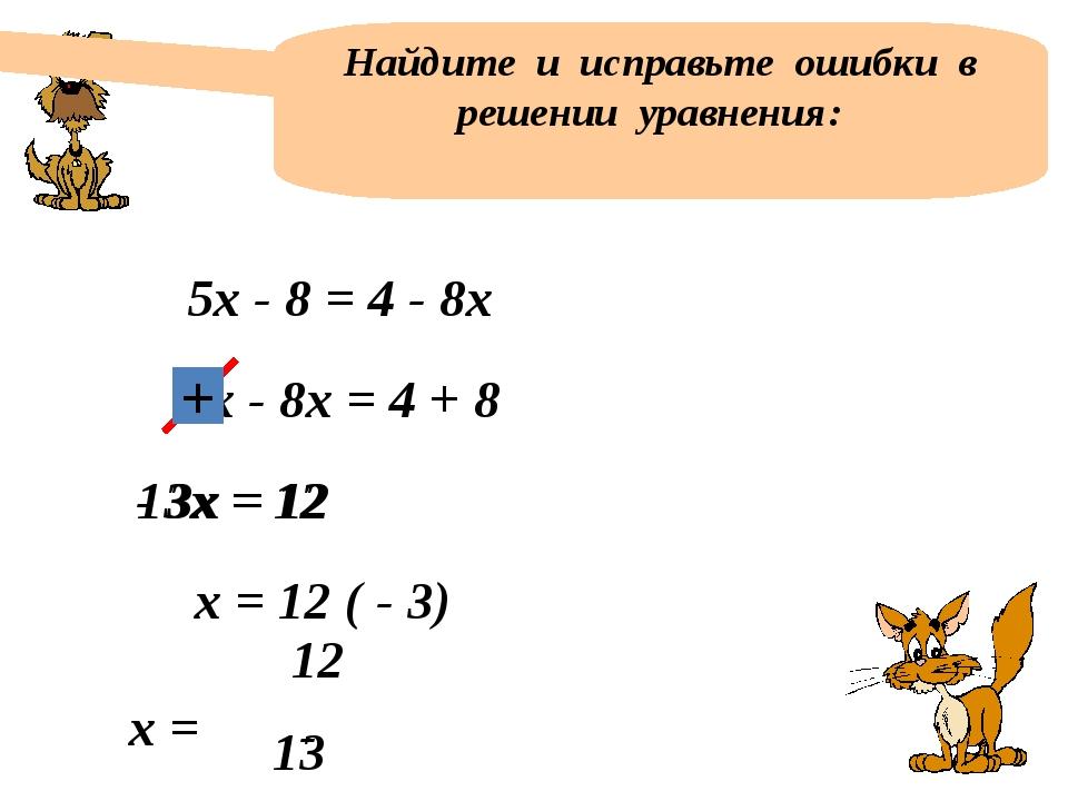 Найдите и исправьте ошибки в решении уравнения: 5х - 8 = 4 - 8х 5х - 8х = 4 +...