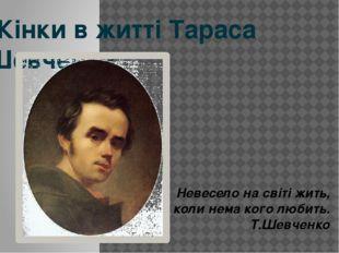 Жінки в житті Тараса Шевченка Невесело на свiтi жить, коли нема кого любить.