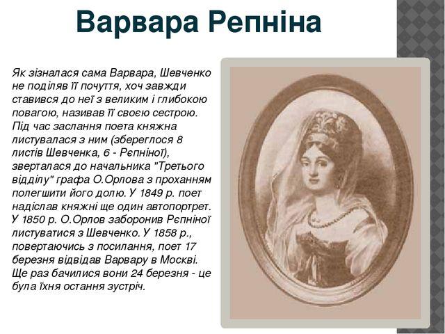 Як зізналася сама Варвара, Шевченко не поділяв її почуття, хоч завжди ставивс...