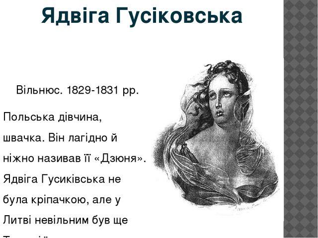 Ядвіга Гусіковська Вільнюс. 1829-1831 рр. Польська дівчина, швачка. Він лагід...