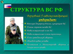 СТРУКТУРА ВС РФ Верховный Главнокомандующий утверждает: Военную доктрину Росс