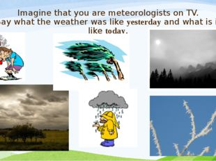 Imagine that you are meteorologists on TV. Say what the weather was like yest
