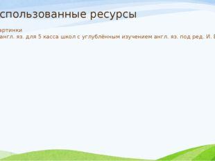 Использованные ресурсы Yandex картинки Учебник англ. яз. для 5 касса школ с у