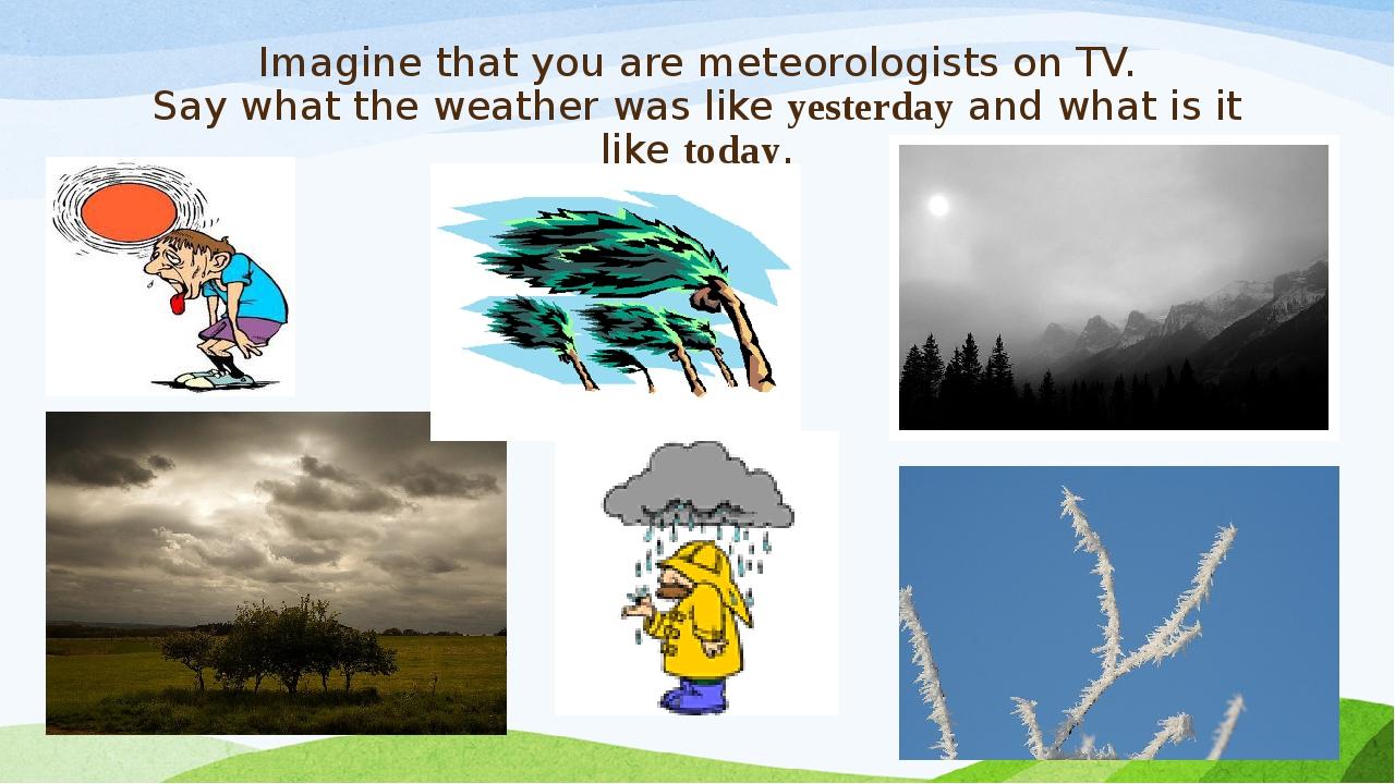 Imagine that you are meteorologists on TV. Say what the weather was like yest...