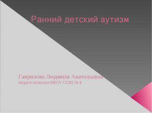 Ранний детский аутизм Гаврилова Людмила Анатольевна педагог-психологМБОУ СОШ