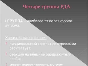Четыре группы РДА I ГРУППА – наиболее тяжелая форма аутизма. Характерные приз