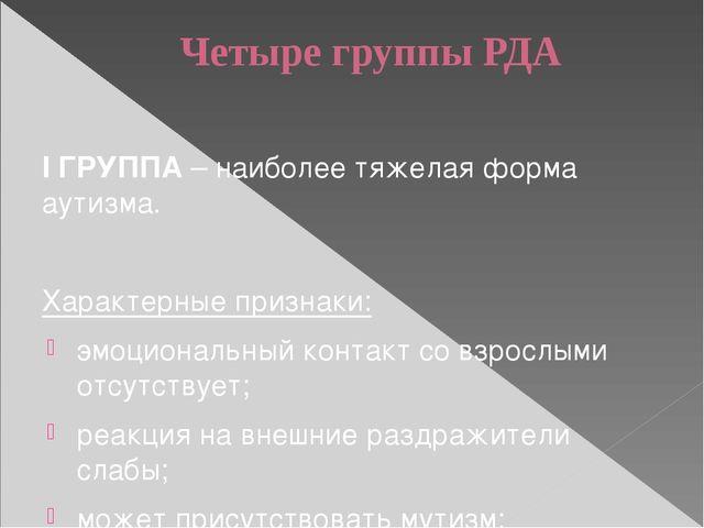 Четыре группы РДА I ГРУППА – наиболее тяжелая форма аутизма. Характерные приз...
