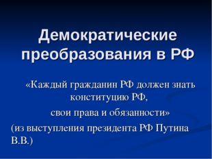 Демократические преобразования в РФ «Каждый гражданин РФ должен знать констит
