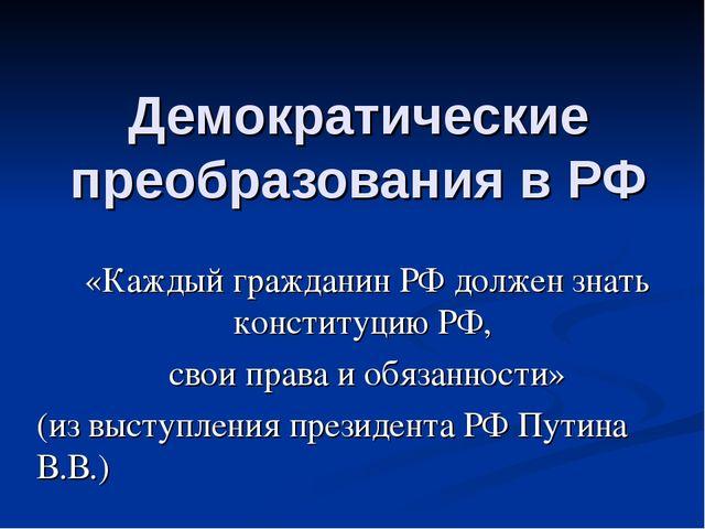 Демократические преобразования в РФ «Каждый гражданин РФ должен знать констит...