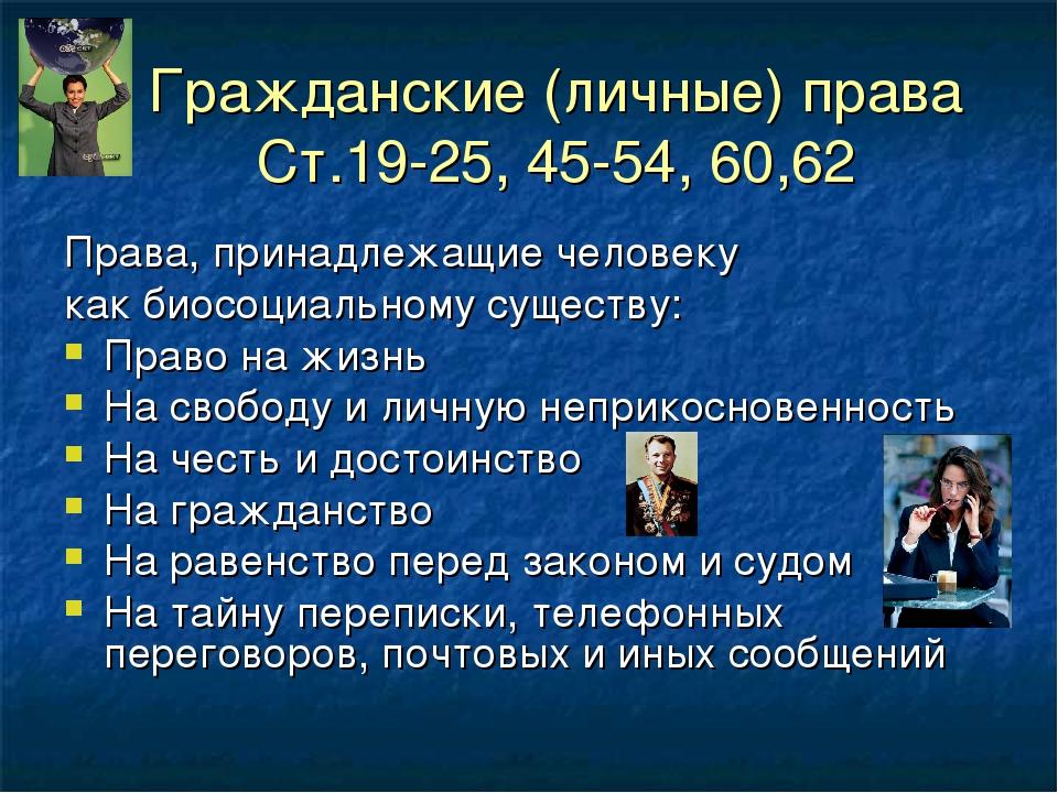 Гражданские (личные) права Ст.19-25, 45-54, 60,62 Права, принадлежащие челове...