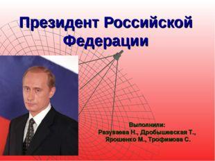 Президент Российской Федерации Выполнили: Разуваева Н., Дробышевская Т., Ярош