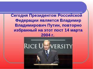 Сегодня Президентом Российской Федерации является Владимир Владимирович Путин