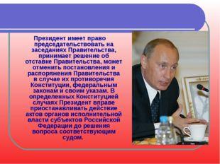 Президент имеет право председательствовать на заседаниях Правительства, прини
