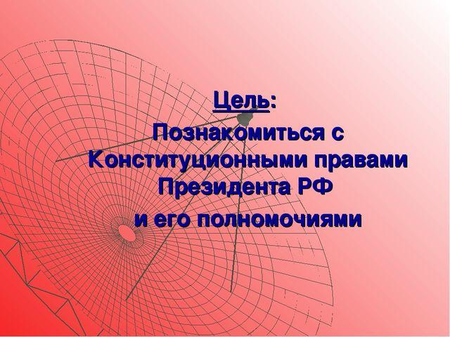 Цель: Познакомиться с Конституционными правами Президента РФ и его полномочиями