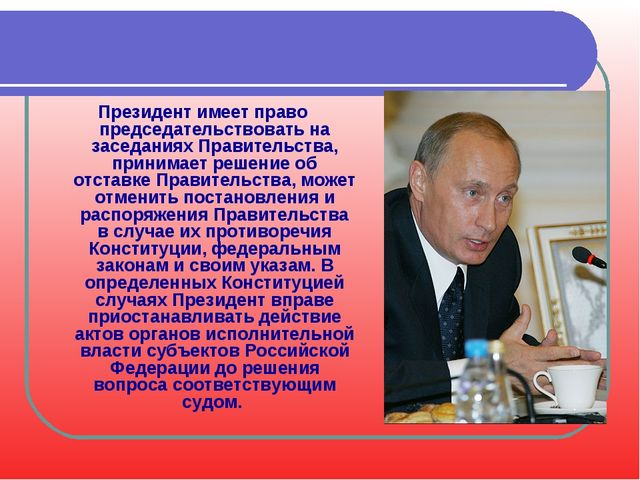 Президент имеет право председательствовать на заседаниях Правительства, прини...