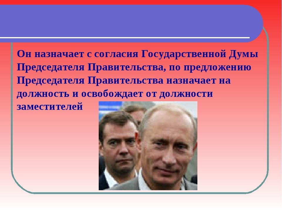 Он назначает с согласия Государственной Думы Председателя Правительства, по п...