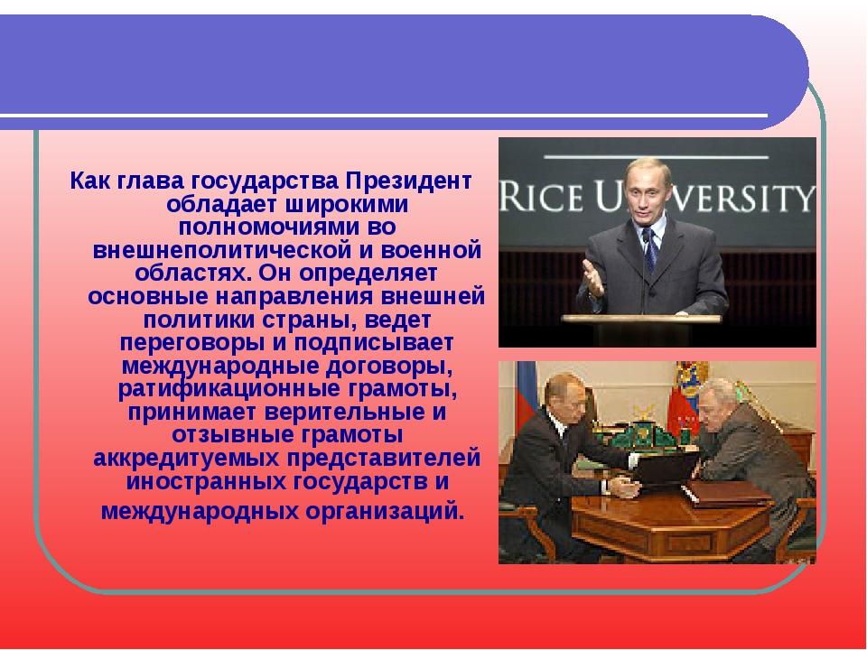 Как глава государства Президент обладает широкими полномочиями во внешнеполит...