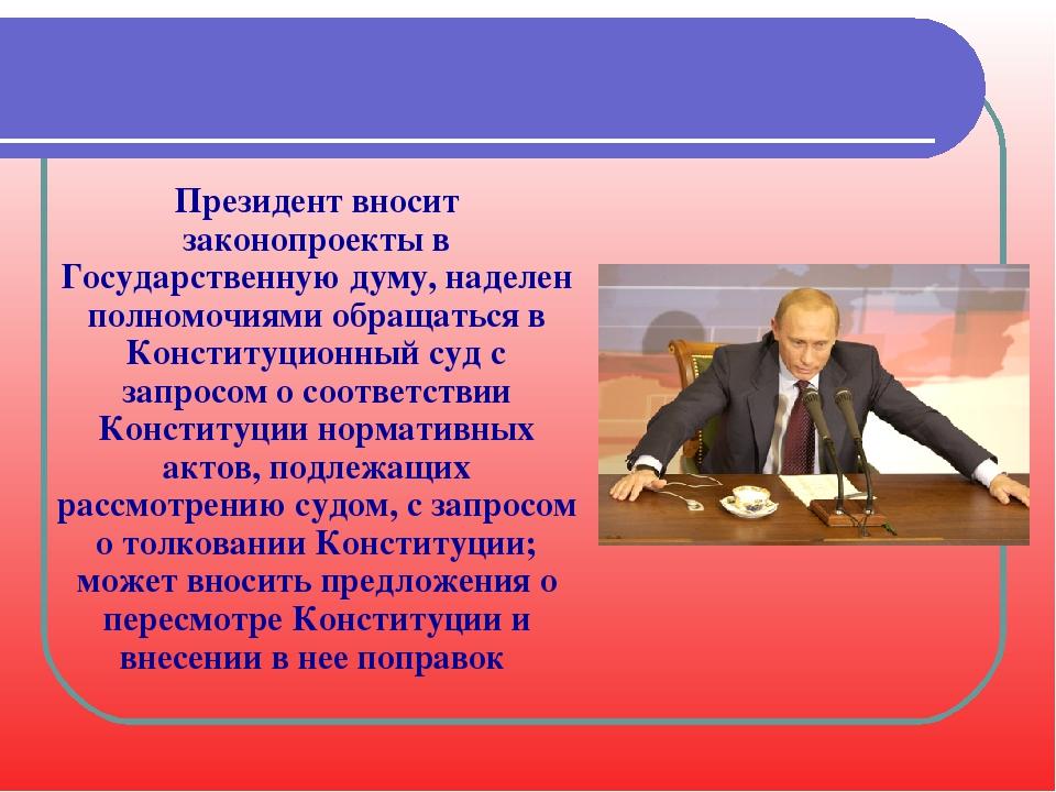 Президент вносит законопроекты в Государственную думу, наделен полномочиями о...