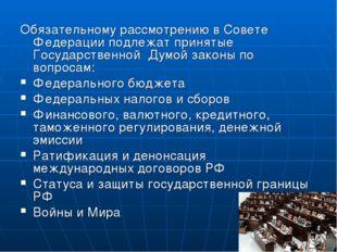 Обязательному рассмотрению в Совете Федерации подлежат принятые Государственн
