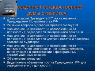 К ведению Государственной думы относится: Дача согласия Президенту РФ на назн
