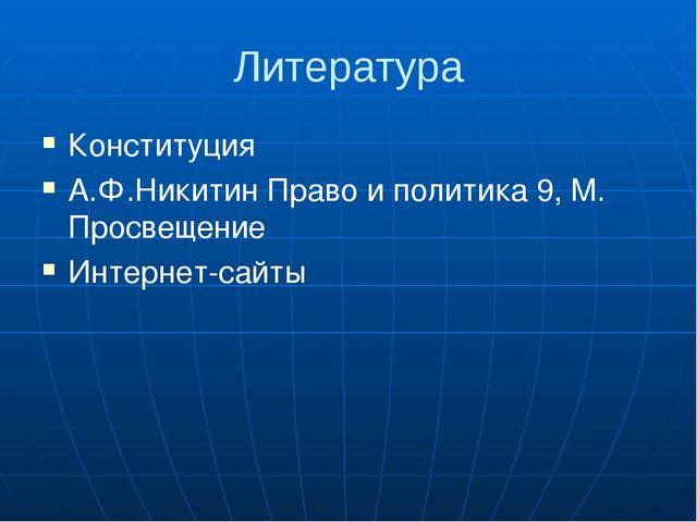Литература Конституция А.Ф.Никитин Право и политика 9, М. Просвещение Интерне...