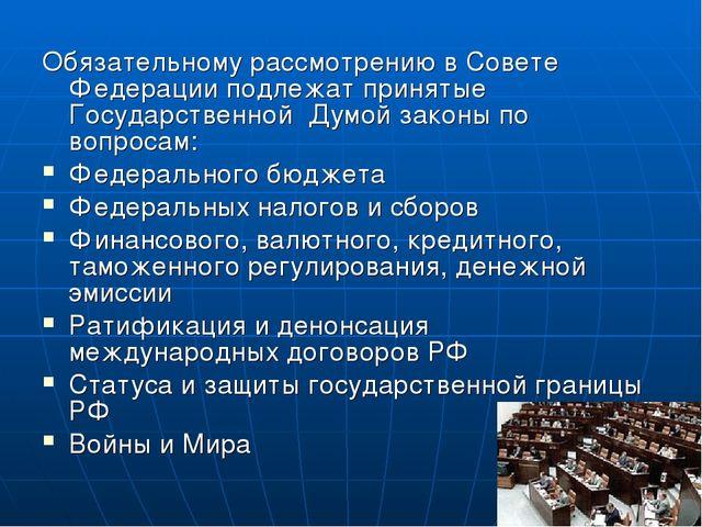 Обязательному рассмотрению в Совете Федерации подлежат принятые Государственн...