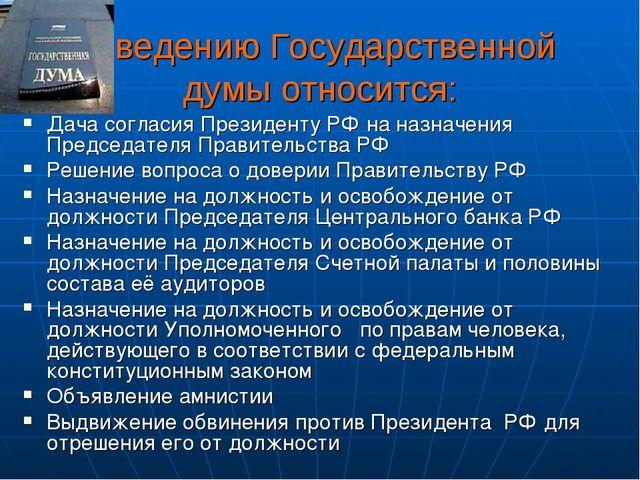 К ведению Государственной думы относится: Дача согласия Президенту РФ на назн...