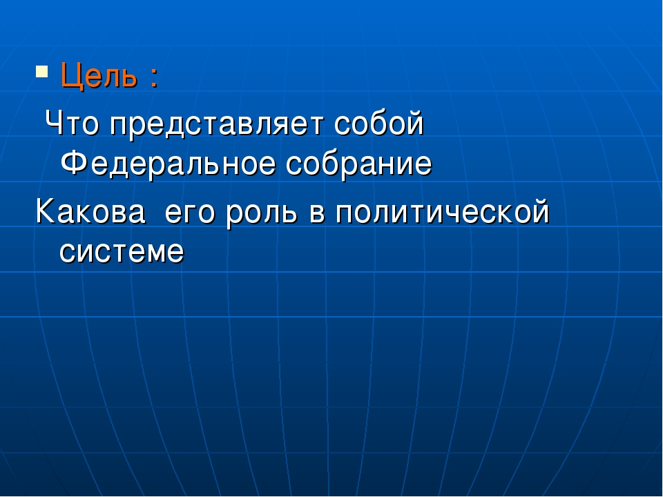 Цель : Что представляет собой Федеральное собрание Какова его роль в политиче...