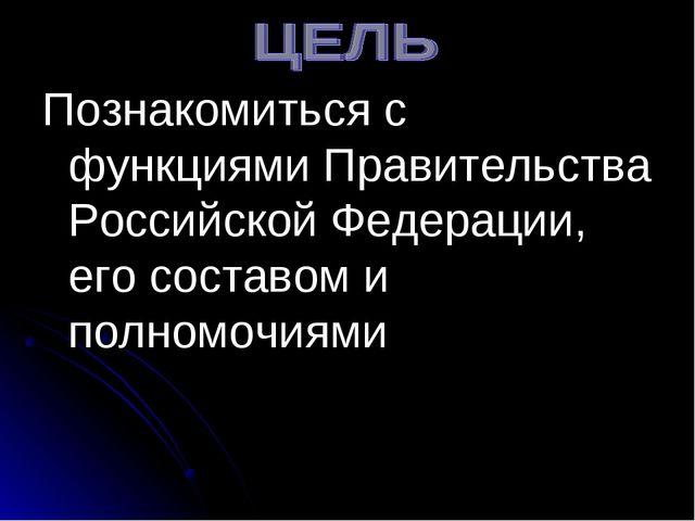 Познакомиться с функциями Правительства Российской Федерации, его составом и...