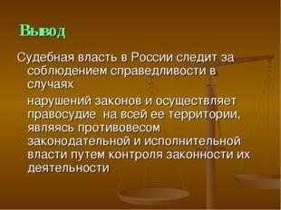Вывод Судебная власть в России следит за соблюдением справедливости в случаях