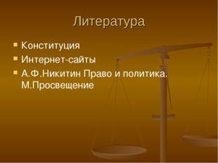 Литература Конституция Интернет-сайты А.Ф.Никитин Право и политика. М.Просвещ