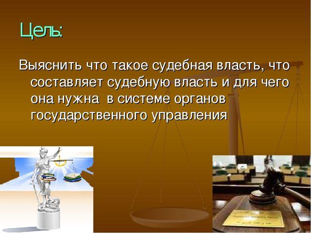 Цель: Выяснить что такое судебная власть, что составляет судебную власть и дл...
