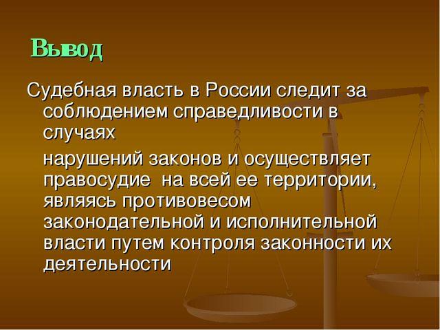 Вывод Судебная власть в России следит за соблюдением справедливости в случаях...