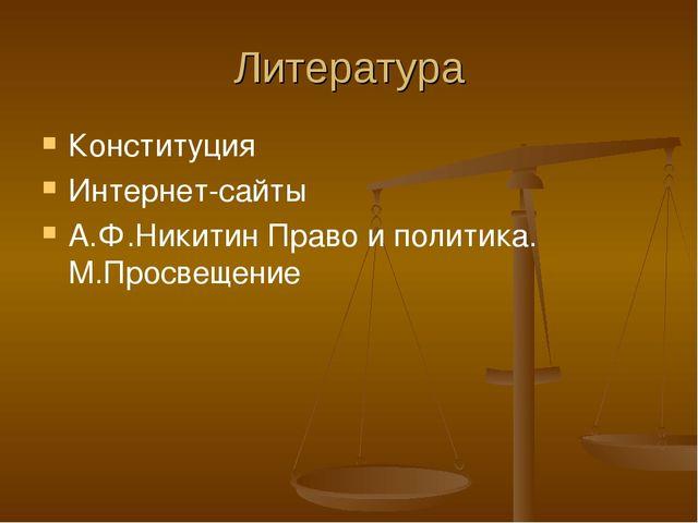 Литература Конституция Интернет-сайты А.Ф.Никитин Право и политика. М.Просвещ...