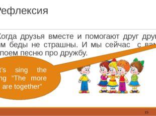 Рефлексия Когда друзья вместе и помогают друг другу, им беды не страшны. И мы