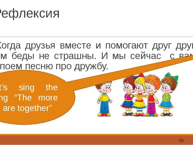 Рефлексия Когда друзья вместе и помогают друг другу, им беды не страшны. И мы...