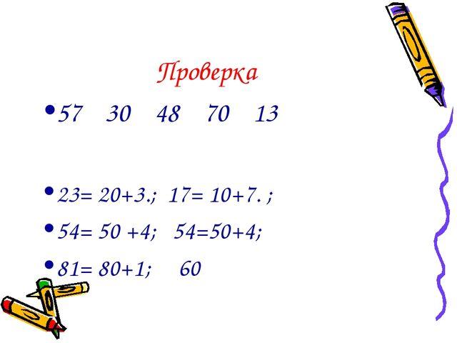Проверка 57 30 48 70 13 23= 20+3.; 17= 10+7. ; 54= 50 +4; 54=50+4; 81= 80+1; 60