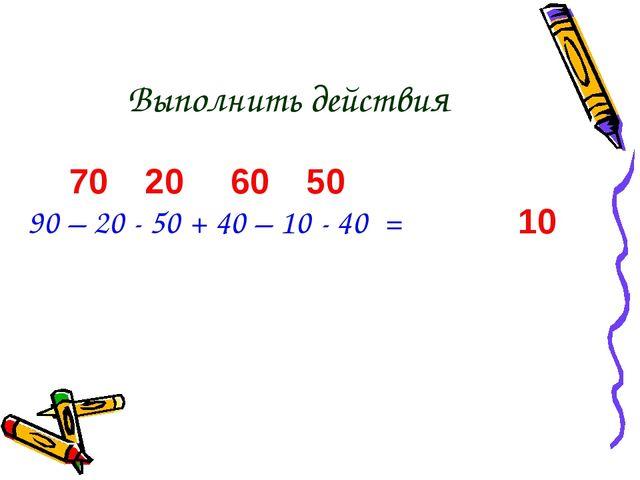 Выполнить действия 90 – 20 - 50 + 40 – 10 - 40 = 70 20 60 50 10