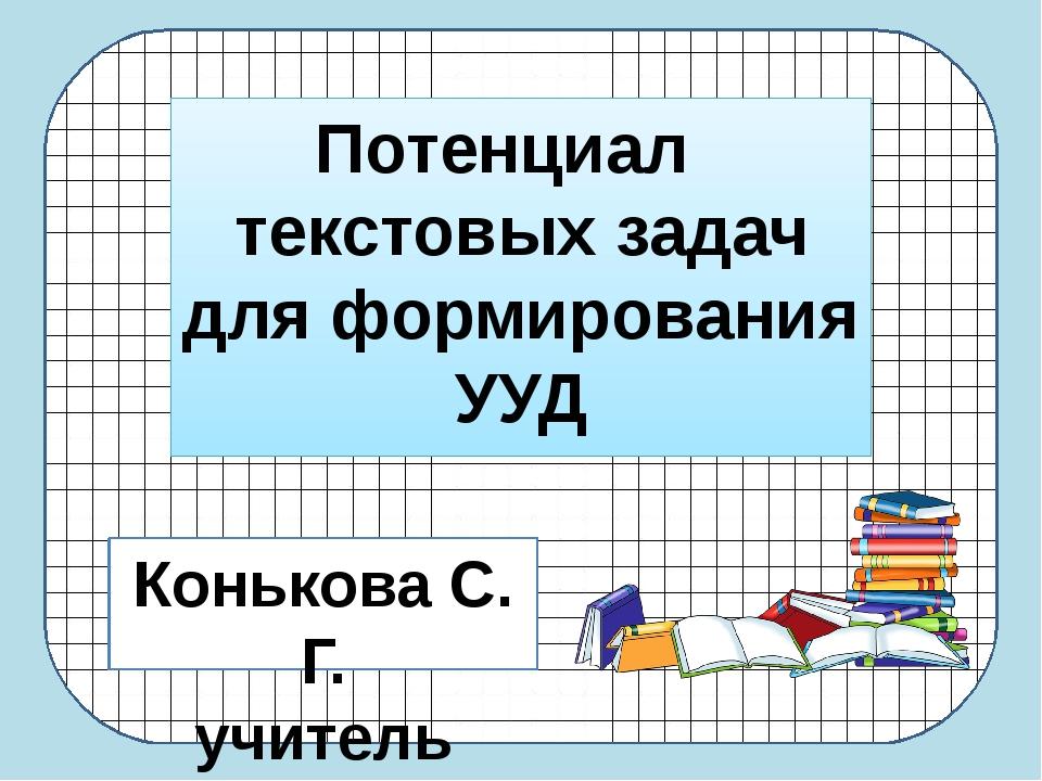 Потенциал текстовых задач для формирования УУД Конькова С. Г. учитель матема...